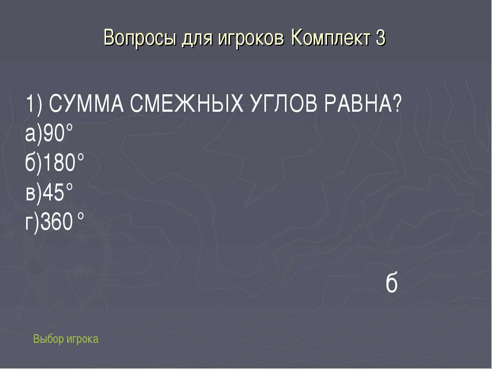 Вопросы для игроков Комплект 3 Выбор игрока 1) СУММА СМЕЖНЫХ УГЛОВ РАВНА? а)9...