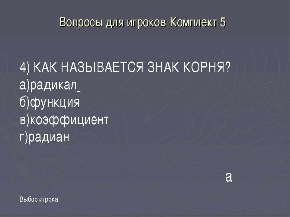 Вопросы для игроков Комплект 5 Выбор игрока а 4) КАК НАЗЫВАЕТСЯ ЗНАК КОРНЯ? а...