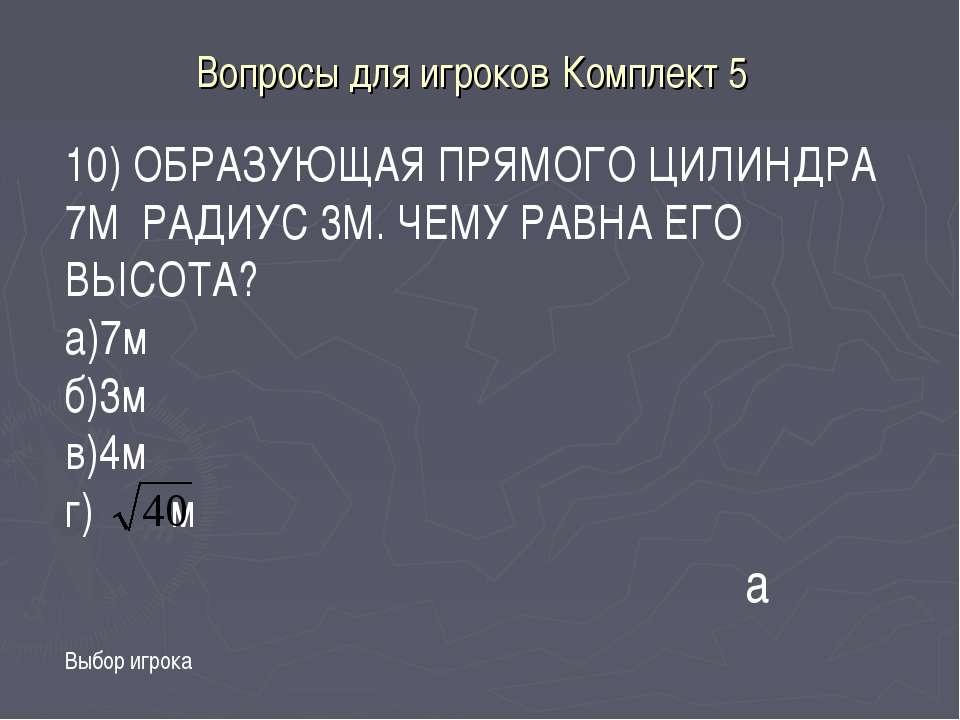 Вопросы для игроков Комплект 5 Выбор игрока а 10) ОБРАЗУЮЩАЯ ПРЯМОГО ЦИЛИНДРА...