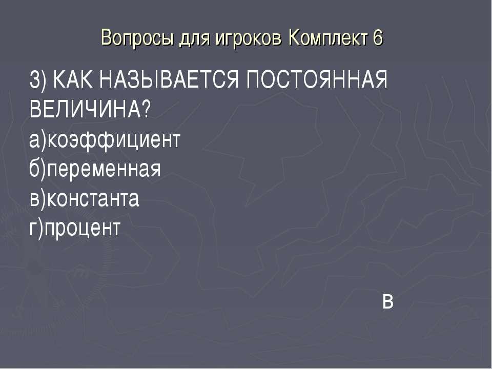 Вопросы для игроков Комплект 6 в 3) КАК НАЗЫВАЕТСЯ ПОСТОЯННАЯ ВЕЛИЧИНА? а)коэ...