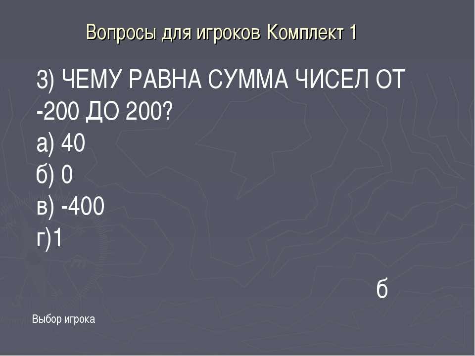 Вопросы для игроков Комплект 1 3) ЧЕМУ РАВНА СУММА ЧИСЕЛ ОТ -200 ДО 200? а) 4...