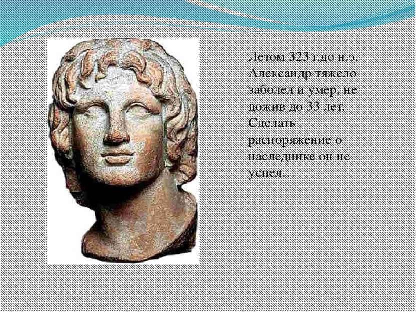 Летом 323 г.до н.э. Александр тяжело заболел и умер, не дожив до 33 лет. Сдел...