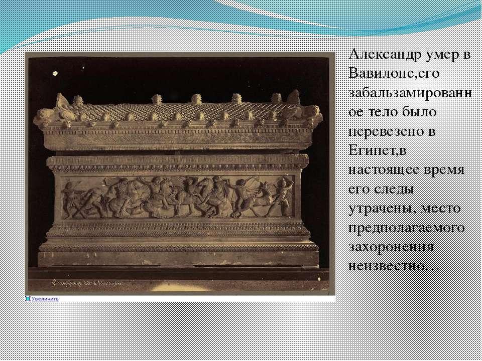 Александр умер в Вавилоне,его забальзамированное тело было перевезено в Египе...
