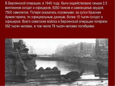 В Берлинской операции, в 1945 году, были задействовано свыше 2,5 миллионов со...