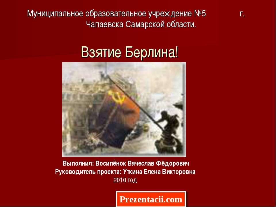 Взятие Берлина! Муниципальное образовательное учреждение №5 г. Чапаевска Сама...