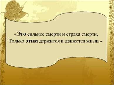 «Это сильнее смерти и страха смерти. Только этим держится и движется жизнь»