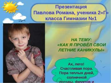 Презентация Павлова Романа, ученика 2«Г» класса Гимназии №1 НА ТЕМУ: «КАК Я П...