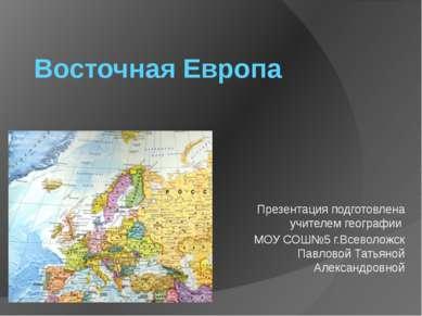 Восточная Европа Презентация подготовлена учителем географии МОУ СОШ№5 г.Всев...