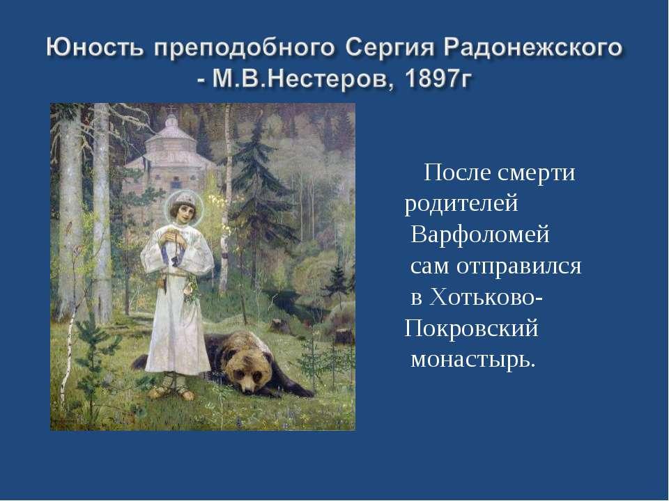 После смерти родителей Варфоломей сам отправился в Хотьково- Покровский монас...