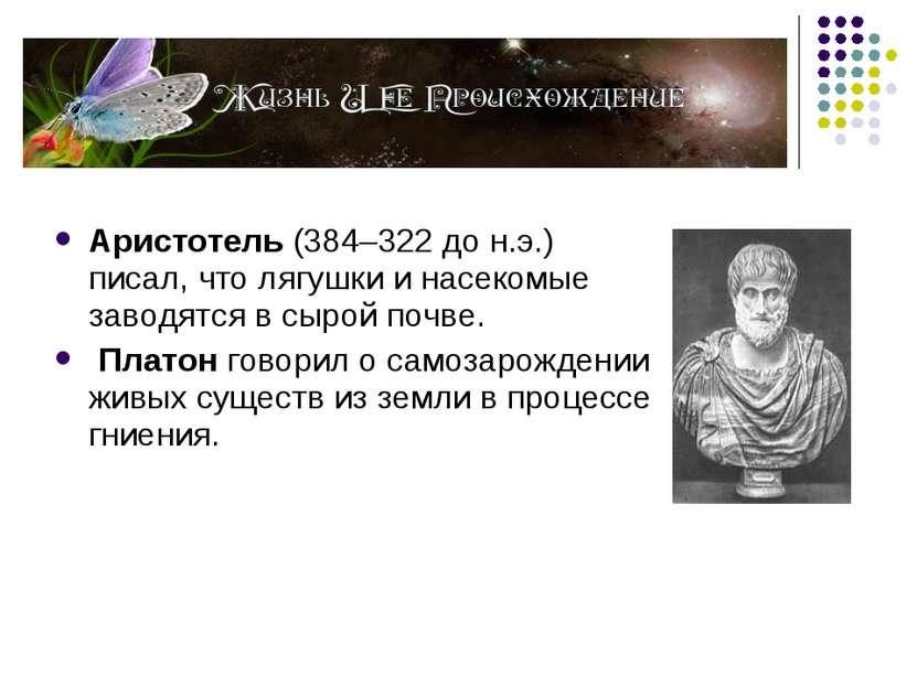 Аристотель (384–322 до н.э.) писал, что лягушки и насекомые заводятся в сырой...