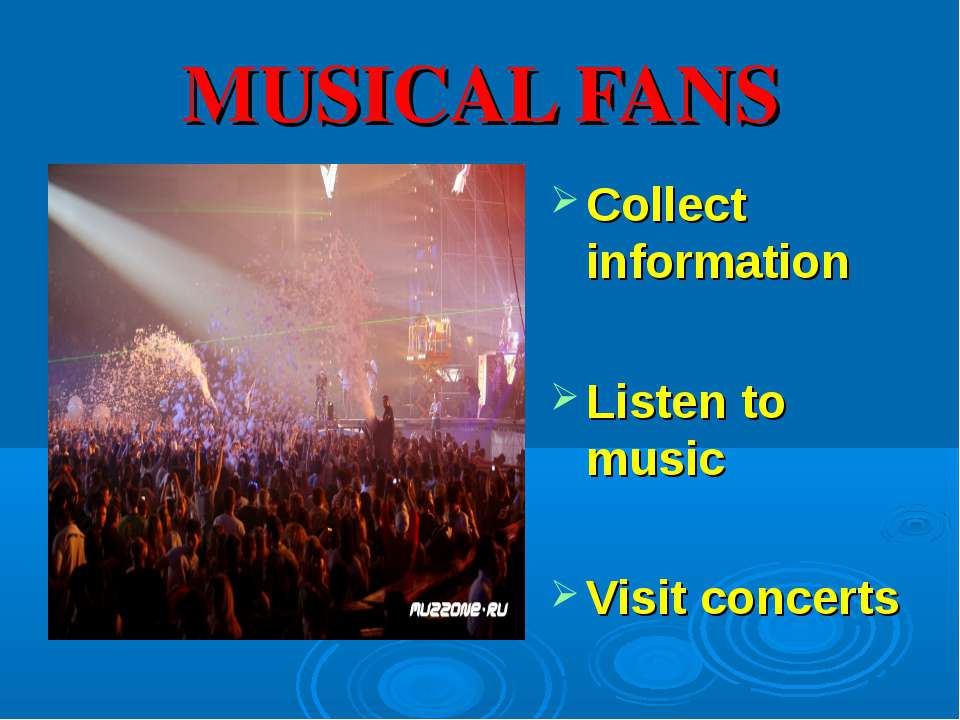 MUSICAL FANS Collect information Listen to music Visit concerts