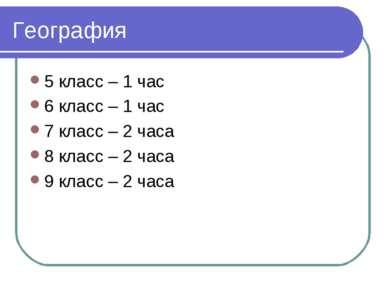 География 5 класс – 1 час 6 класс – 1 час 7 класс – 2 часа 8 класс – 2 часа 9...