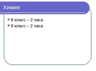 Химия 8 класс – 2 часа 9 класс – 2 часа