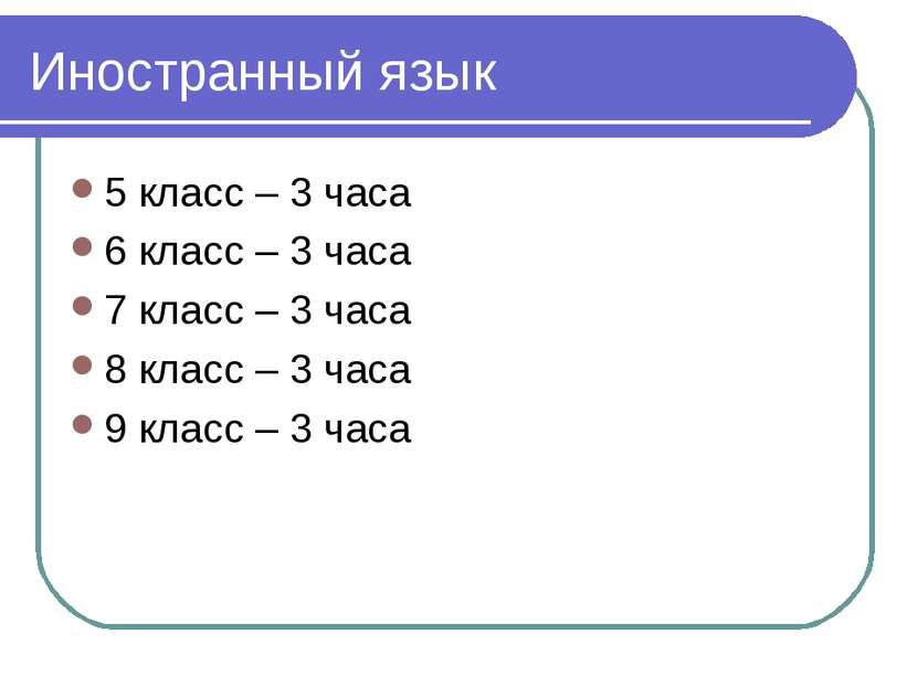 Иностранный язык 5 класс – 3 часа 6 класс – 3 часа 7 класс – 3 часа 8 класс –...