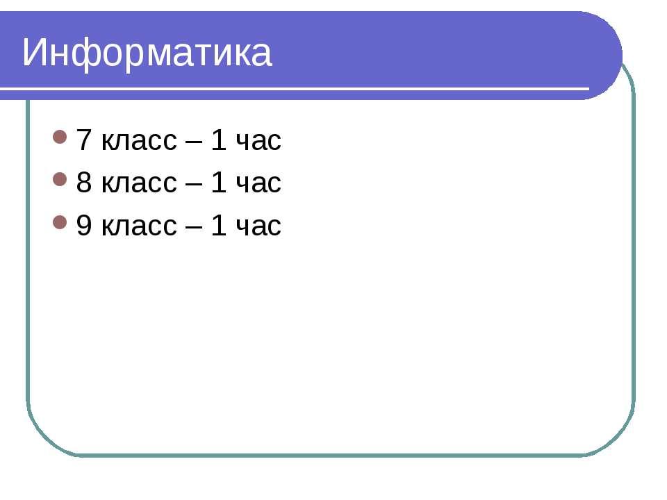 Информатика 7 класс – 1 час 8 класс – 1 час 9 класс – 1 час