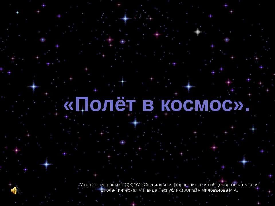 «Полёт в космос». Учитель географии ГС(К)ОУ «Специальная (коррекционная) обще...
