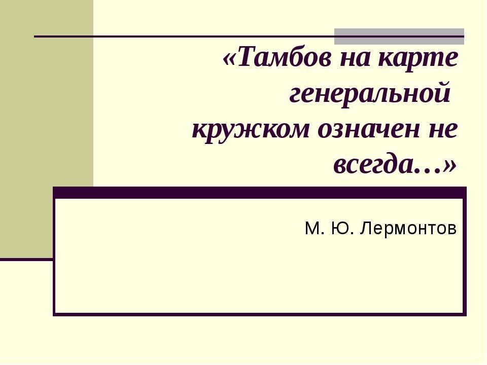 «Тамбов на карте генеральной кружком означен не всегда…» М. Ю. Лермонтов