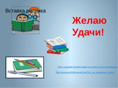 Желаю Удачи! При создании презентации за основу взяты материалы сайта: http:/...