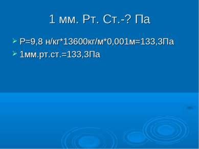 1 мм. Рт. Ст.-? Па Р=9,8 н/кг*13600кг/м*0,001м=133,3Па 1мм.рт.ст.=133,3Па