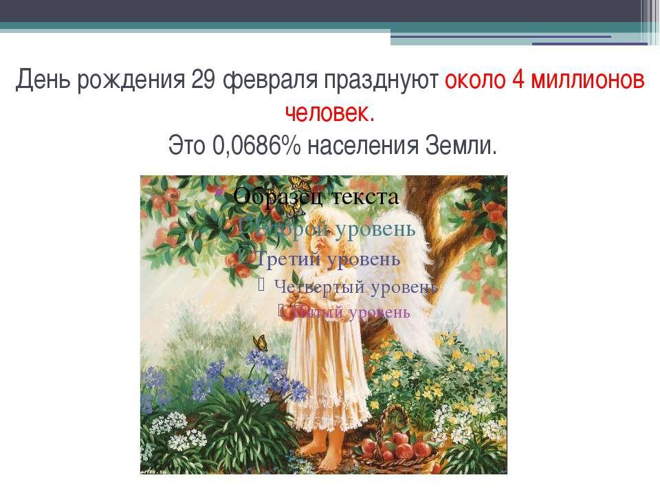 День рождения 29 февраля празднуют около 4 миллионов человек. Это 0,0686% нас...