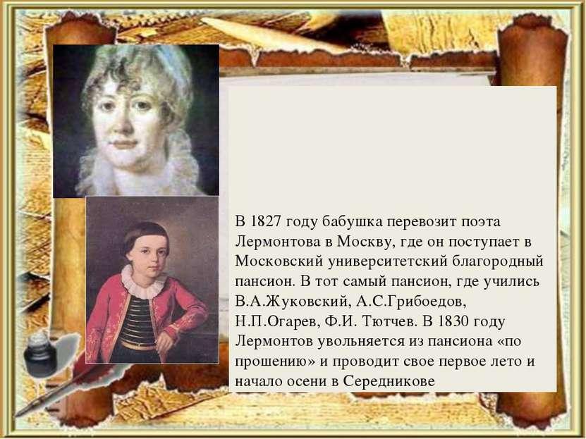 В 1827 году бабушка перевозит поэта Лермонтова в Москву, где он поступает в М...