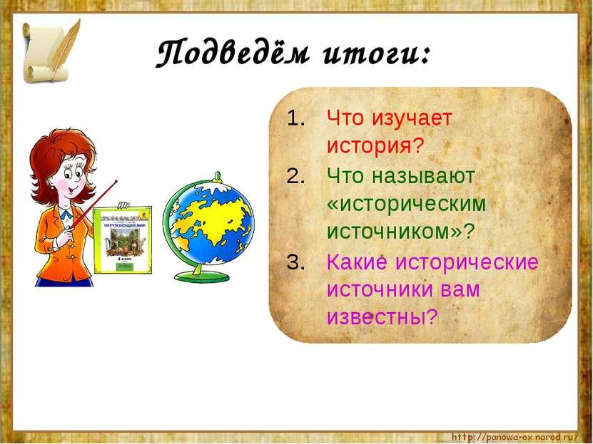 Подведём итоги: Что изучает история? Что называют «историческим источником»? ...