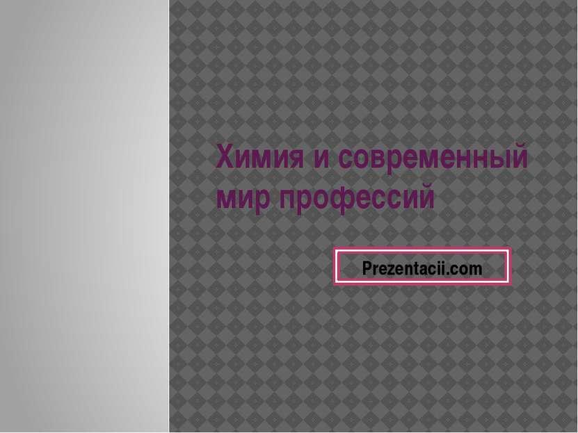 Химия и современный мир профессий Prezentacii.com
