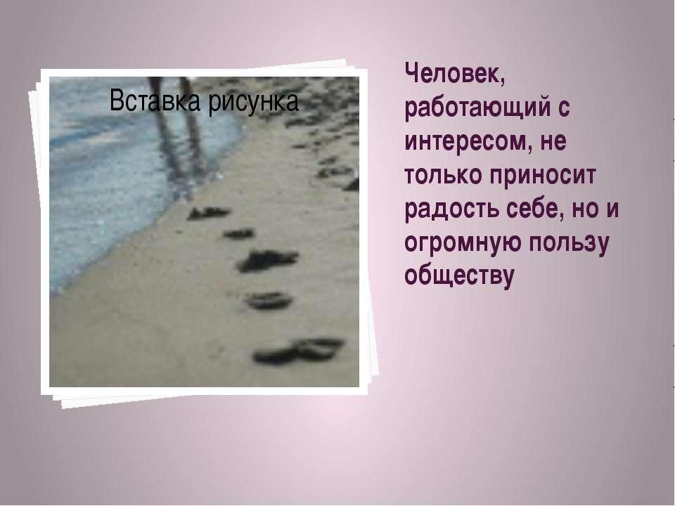 Человек, работающий с интересом, не только приносит радость себе, но и огромн...