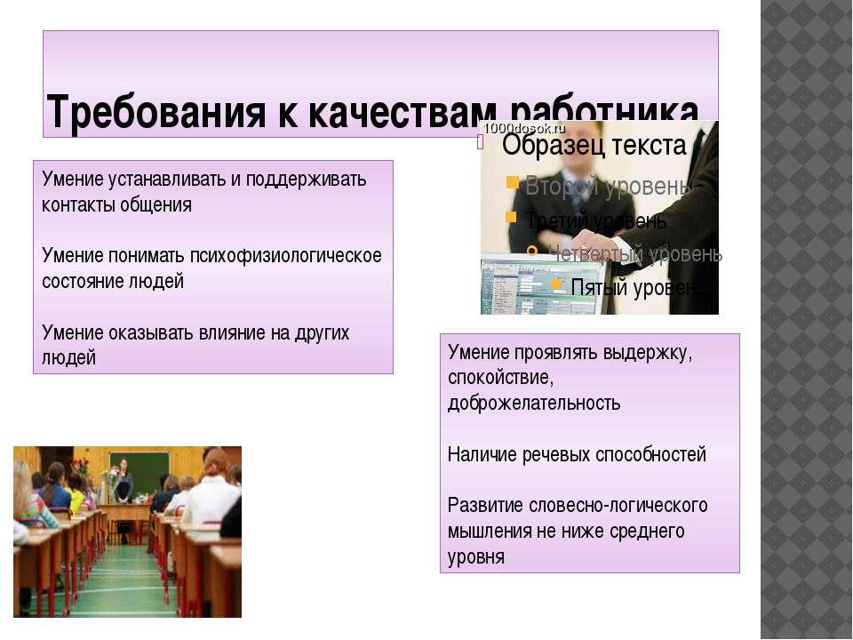 Требования к качествам работника Умение устанавливать и поддерживать контакты...