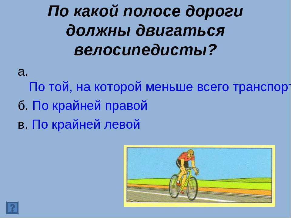 По какой полосе дороги должны двигаться велосипедисты? а. По той, на которой ...