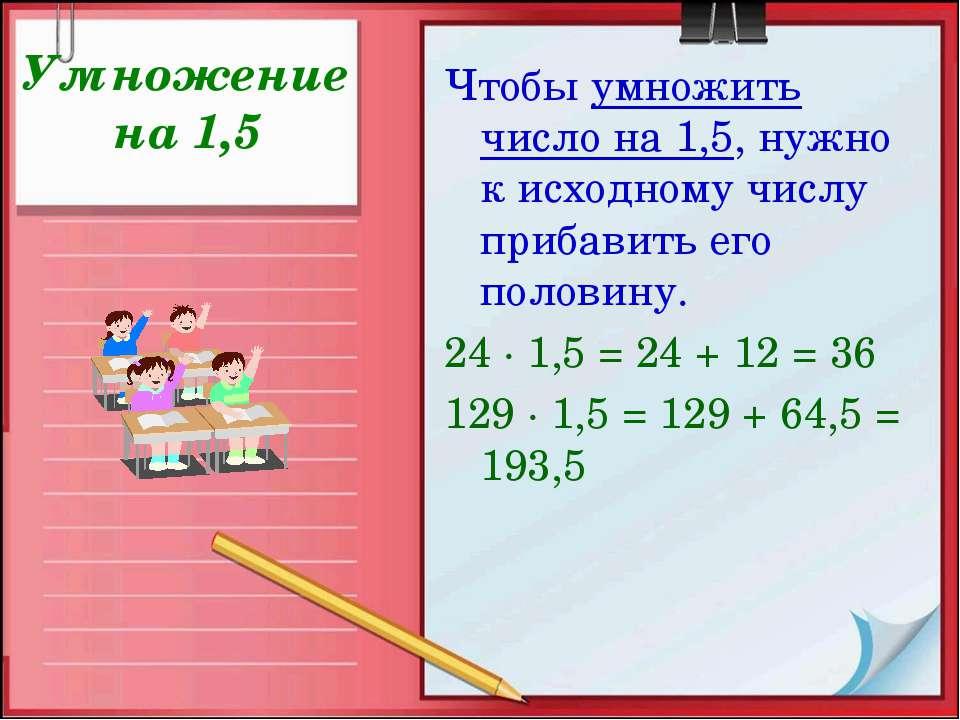 Умножение на 1,5 Чтобы умножить число на 1,5, нужно к исходному числу прибави...