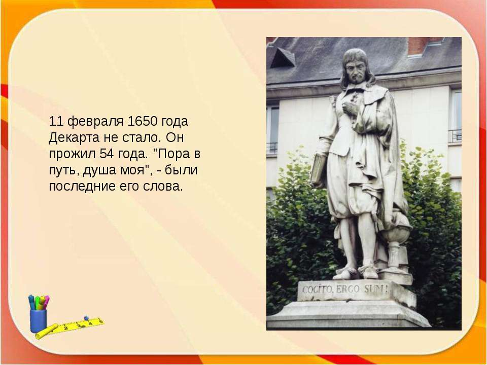 """11 февраля 1650 года Декарта не стало. Он прожил 54 года. """"Пора в путь, душа ..."""