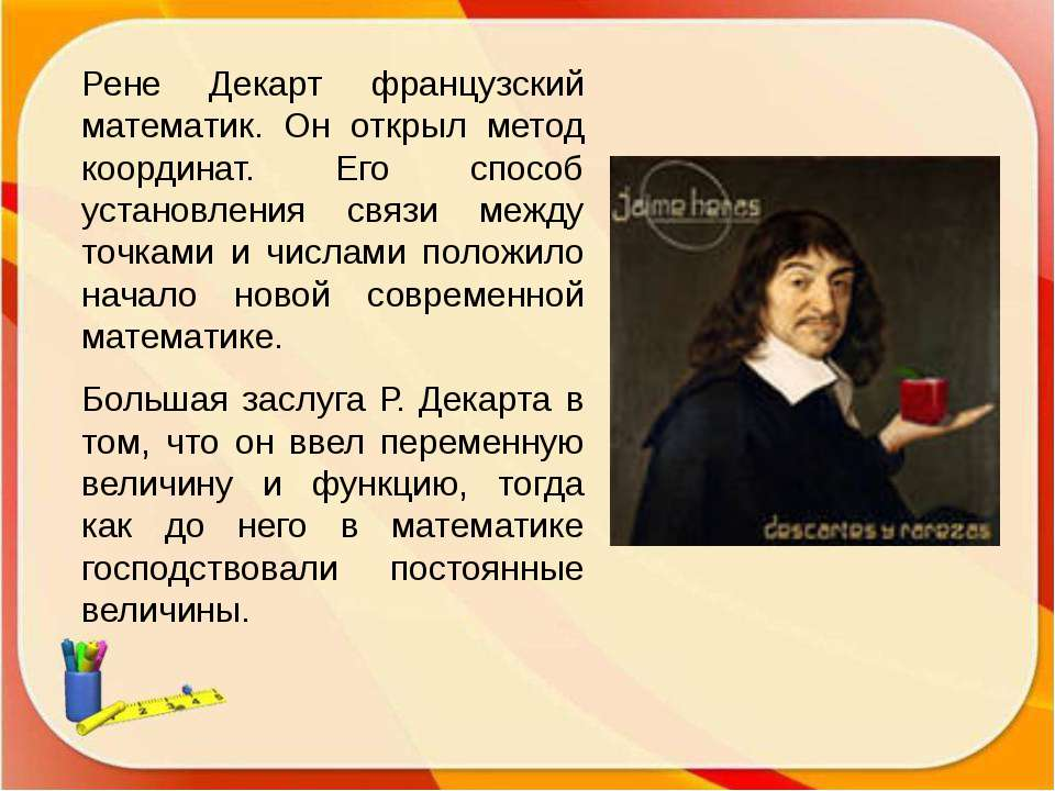 Рене Декарт французский математик. Он открыл метод координат. Его способ уста...