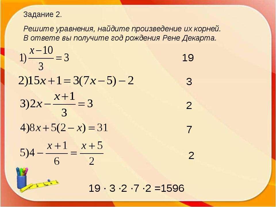Задание 2. Решите уравнения, найдите произведение их корней. В ответе вы полу...