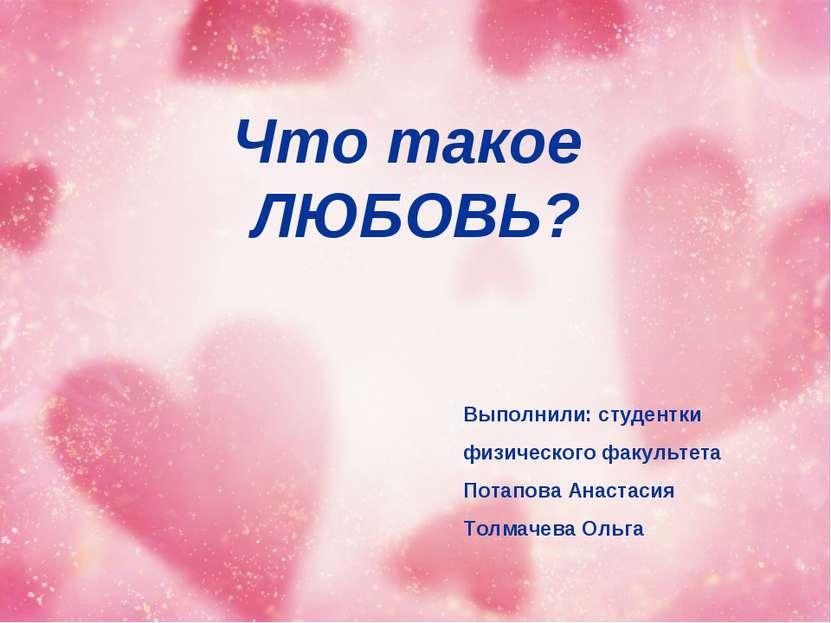 Что такое ЛЮБОВЬ? Выполнили: студентки физического факультета Потапова Анаста...