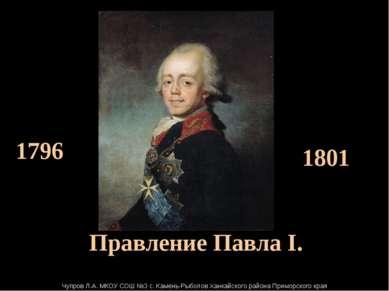 Правление Павла I. 1796 1801 Чупров Л.А. МКОУ СОШ №3 с. Камень-Рыболов Ханка...