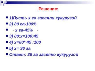 Решение: 1)Пусть х га засеяли кукурузой 2) 80 га-100% х га-45% 3) 80:х=100:45...