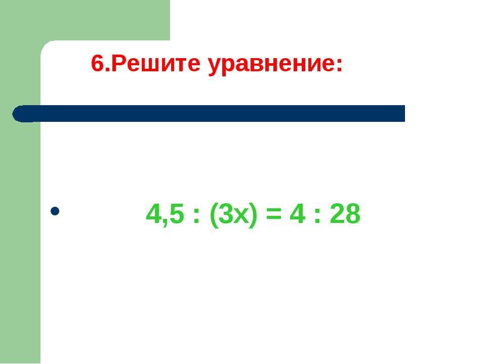 6.Решите уравнение: 4,5 : (3х) = 4 : 28
