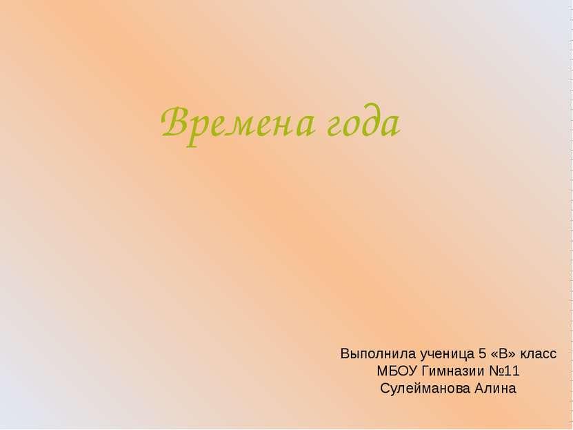 Времена года Выполнила ученица 5 «В» класс МБОУ Гимназии №11 Сулейманова Алина