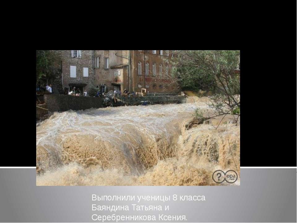 Выполнили ученицы 8 класса Баяндина Татьяна и Серебренникова Ксения. Наводнение