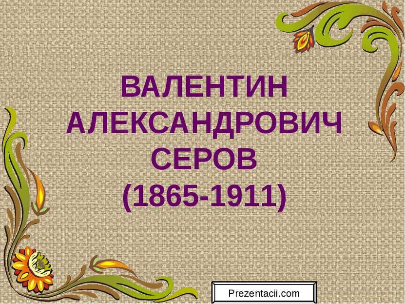 ВАЛЕНТИН АЛЕКСАНДРОВИЧ СЕРОВ (1865-1911) Prezentacii.com
