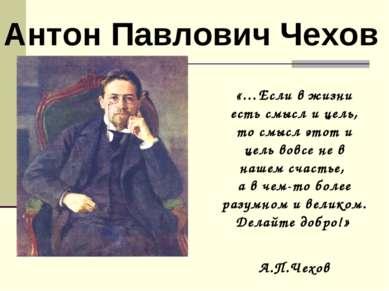 Антон Павлович Чехов «…Если в жизни есть смысл и цель, то смысл этот и цель в...