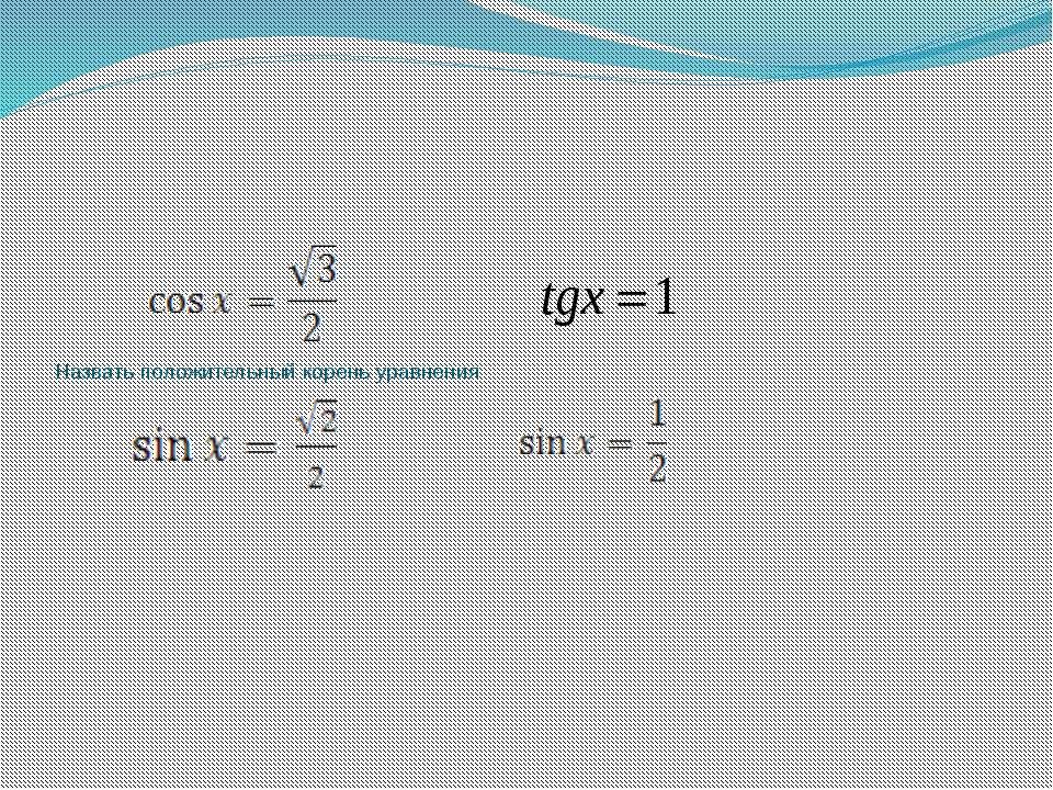 Назвать положительный корень уравнения