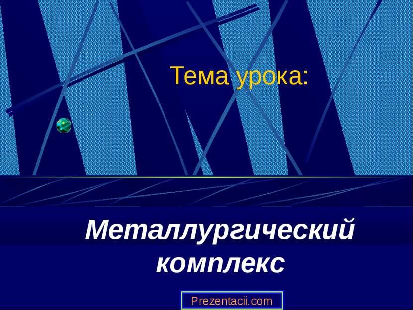 Тема урока: Металлургический комплекс Prezentacii.com