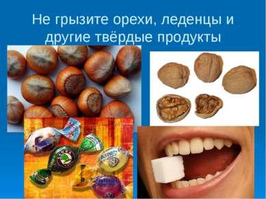 Не грызите орехи, леденцы и другие твёрдые продукты