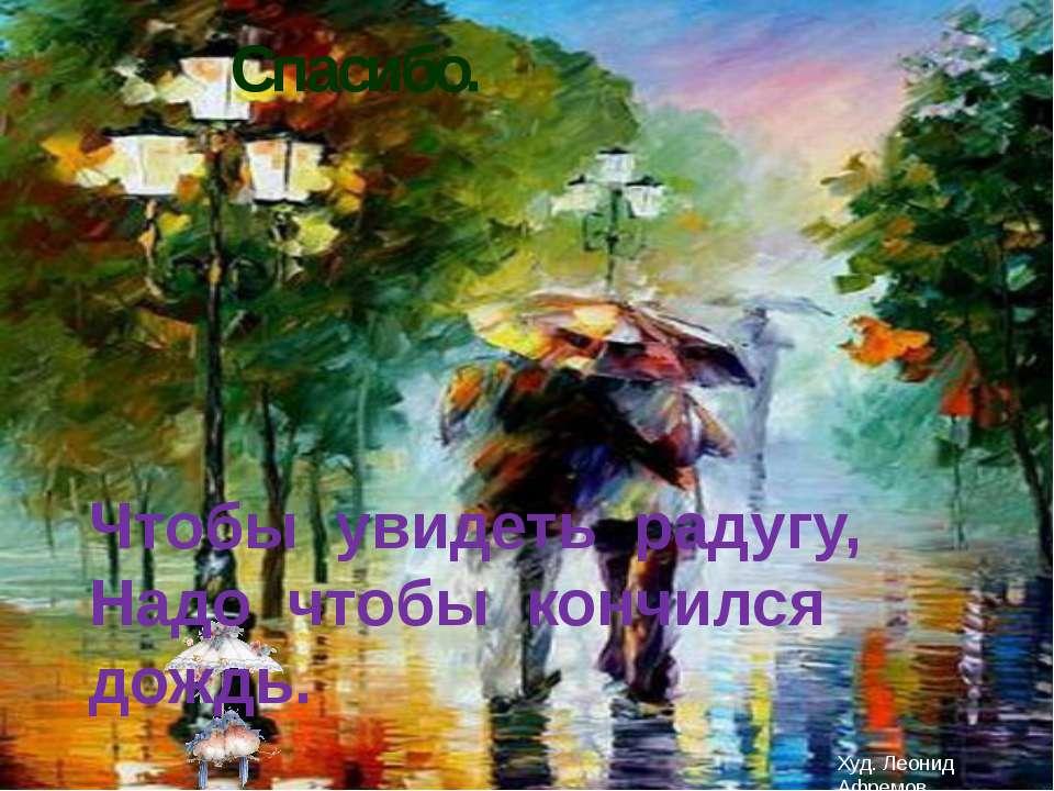 Спасибо. Чтобы увидеть радугу, Надо чтобы кончился дождь. Худ. Леонид Афремов