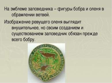 На эмблеме заповедника – фигуры бобра и оленя в обрамлении ветвей. Изображени...