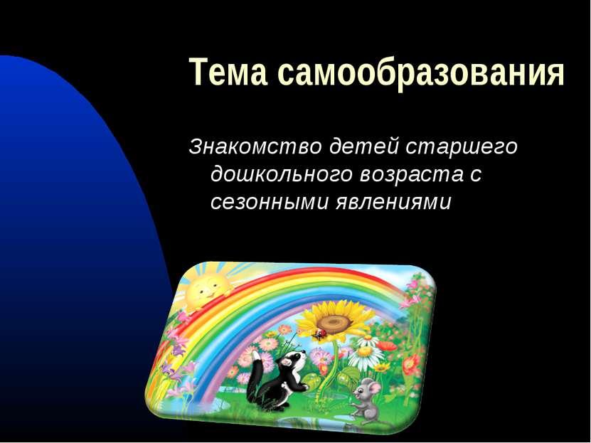 Тема самообразования Знакомство детей старшего дошкольного возраста с сезонны...