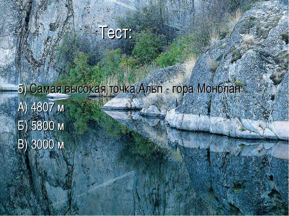 Тест: 5) Самая высокая точка Альп - гора Монблан А) 4807 м Б) 5800 м В) 3000 м