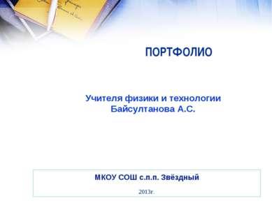 ПОРТФОЛИО МКОУ СОШ с.п.п. Звёздный 2013г. Учителя физики и технологии Байсулт...